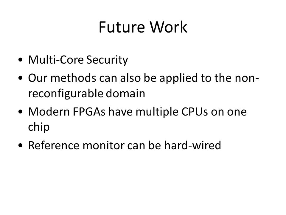 Future Work Multi-Core Security Our methods can also be applied to the non- reconfigurable domain Modern FPGAs have multiple CPUs on one chip Referenc
