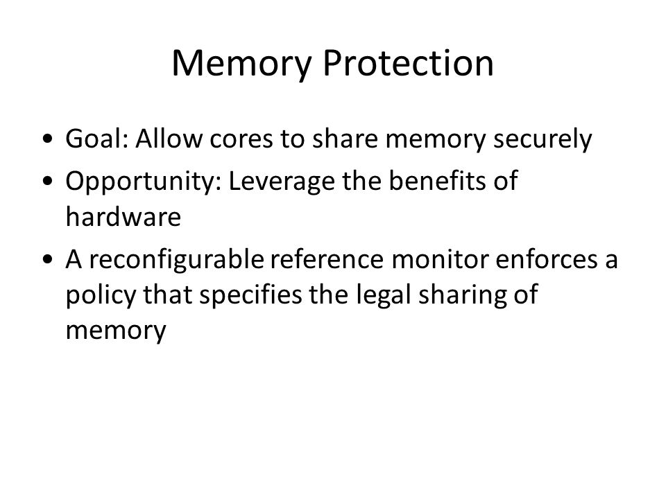 Memory Protection Goal: Allow cores to share memory securely Opportunity: Leverage the benefits of hardware A reconfigurable reference monitor enforces a policy that specifies the legal sharing of memory
