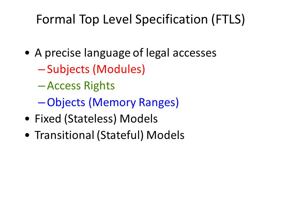 Formal Top Level Specification (FTLS) A precise language of legal accesses – Subjects (Modules) – Access Rights – Objects (Memory Ranges) Fixed (State
