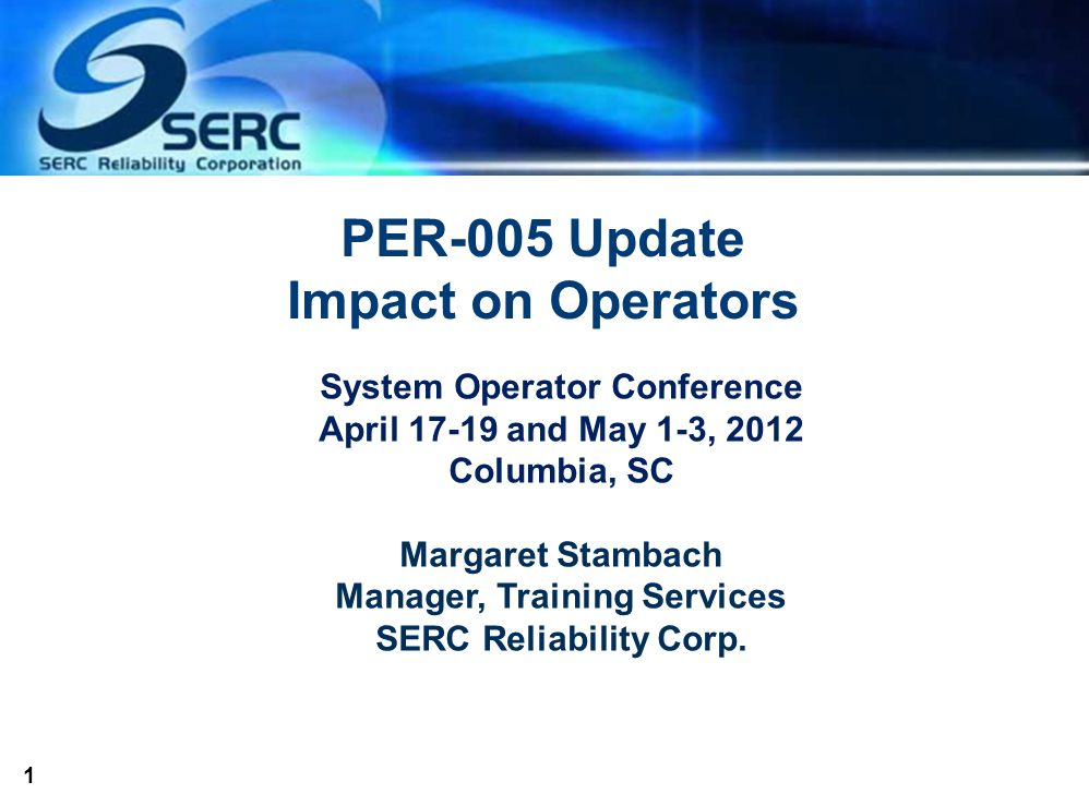 1 PER-005 Update Impact on Operators System Operator Conference April 17-19 and May 1-3, 2012 Columbia, SC Margaret Stambach Manager, Training Services SERC Reliability Corp.