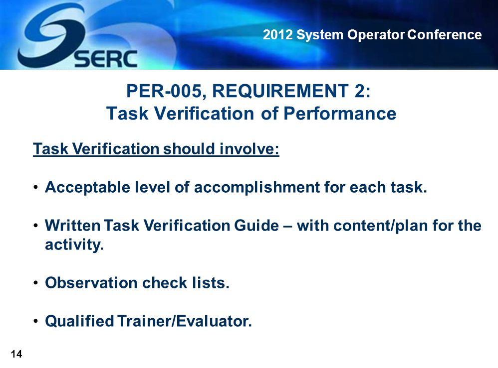 2012 System Operator Conference 14 PER-005, REQUIREMENT 2: Task Verification of Performance Task Verification should involve: Acceptable level of accomplishment for each task.