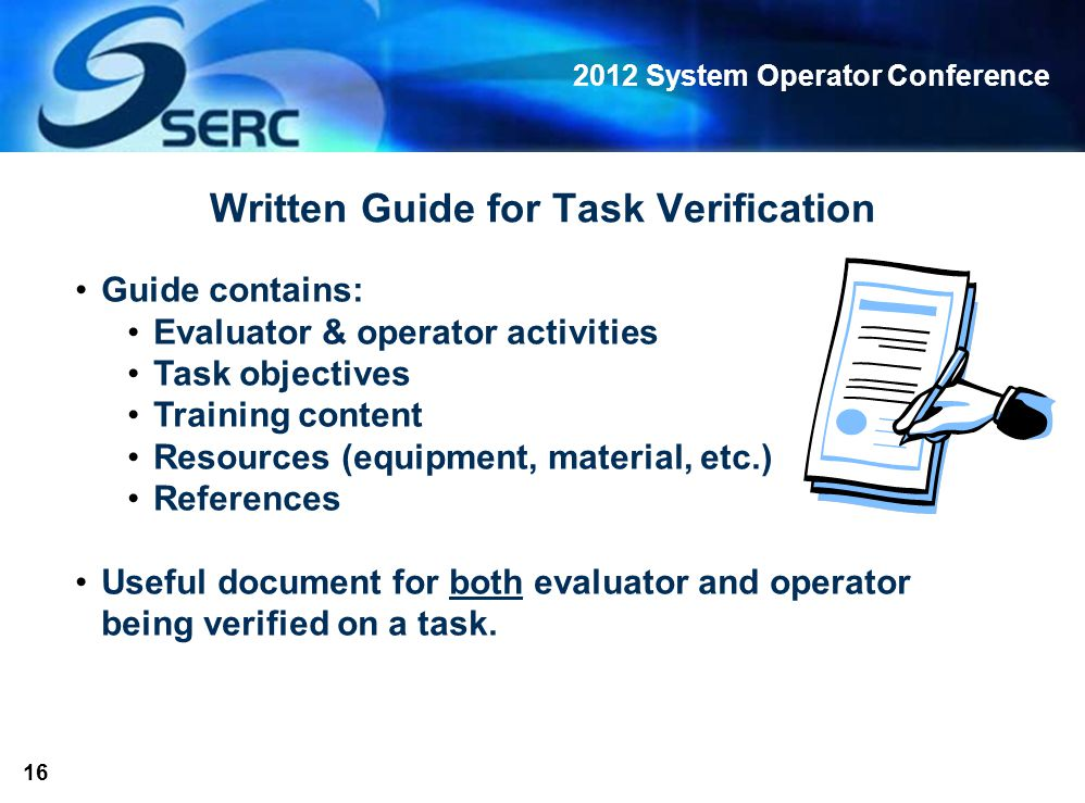 2012 System Operator Conference 16 Written Guide for Task Verification Guide contains: Evaluator & operator activities Task objectives Training content Resources (equipment, material, etc.) References Useful document for both evaluator and operator being verified on a task.