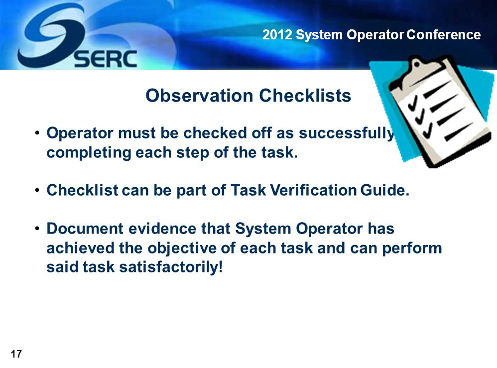 2012 System Operator Conference 17 Observation Checklists Operator must be checked off as successfully completing each step of the task.