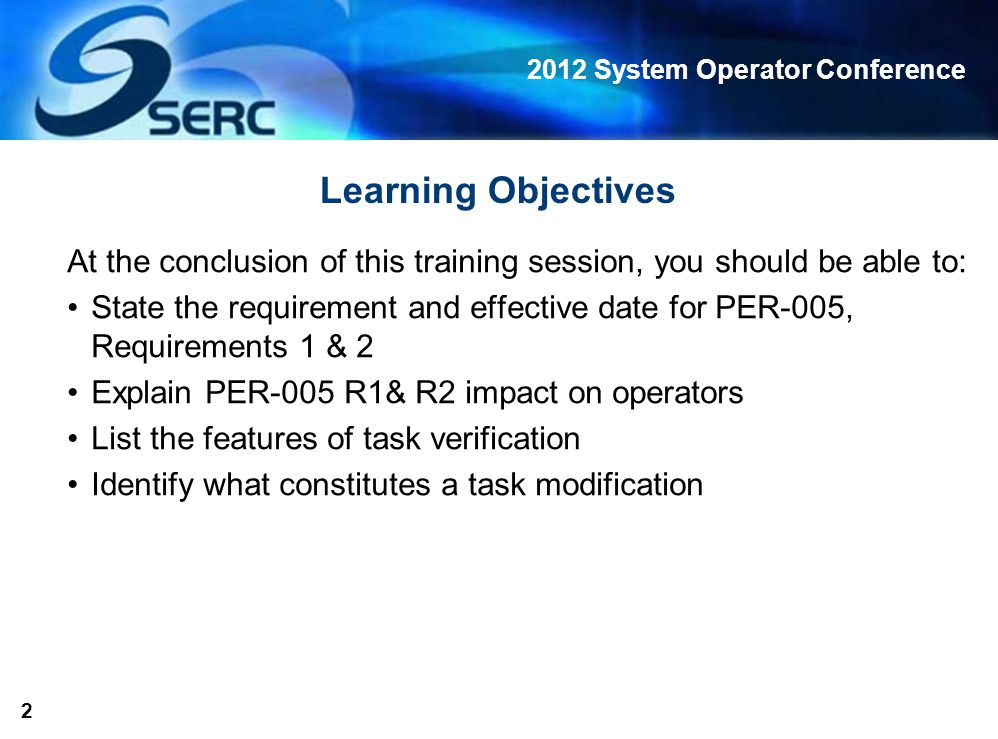 2012 System Operator Conference 2 Learning Objectives At the conclusion of this training session, you should be able to: State the requirement and effective date for PER-005, Requirements 1 & 2 Explain PER-005 R1& R2 impact on operators List the features of task verification Identify what constitutes a task modification