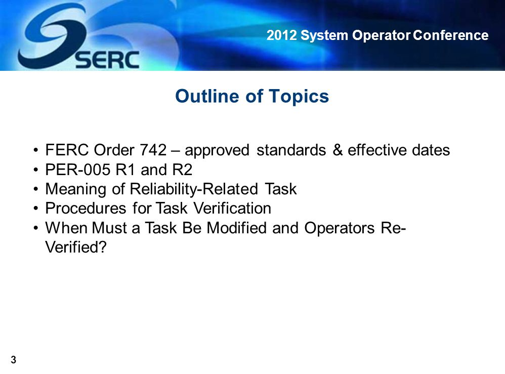 2012 System Operator Conference 3 Outline of Topics FERC Order 742 – approved standards & effective dates PER-005 R1 and R2 Meaning of Reliability-Related Task Procedures for Task Verification When Must a Task Be Modified and Operators Re- Verified?