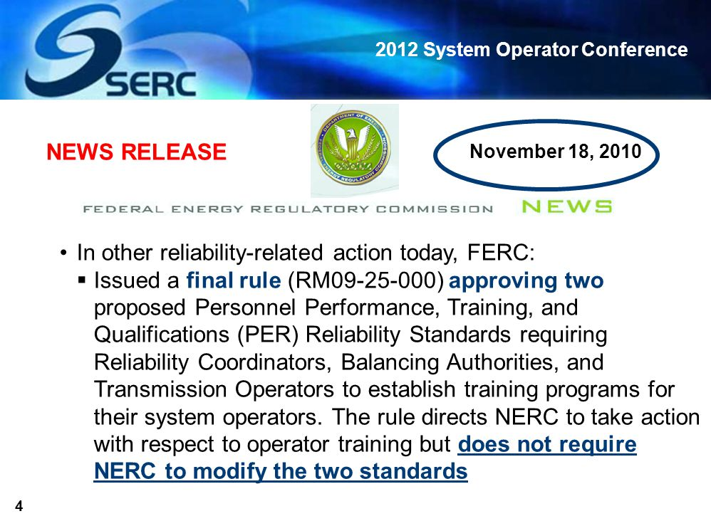 2012 System Operator Conference 4 In other reliability-related action today, FERC:  Issued a final rule (RM09-25-000) approving two proposed Personnel Performance, Training, and Qualifications (PER) Reliability Standards requiring Reliability Coordinators, Balancing Authorities, and Transmission Operators to establish training programs for their system operators.