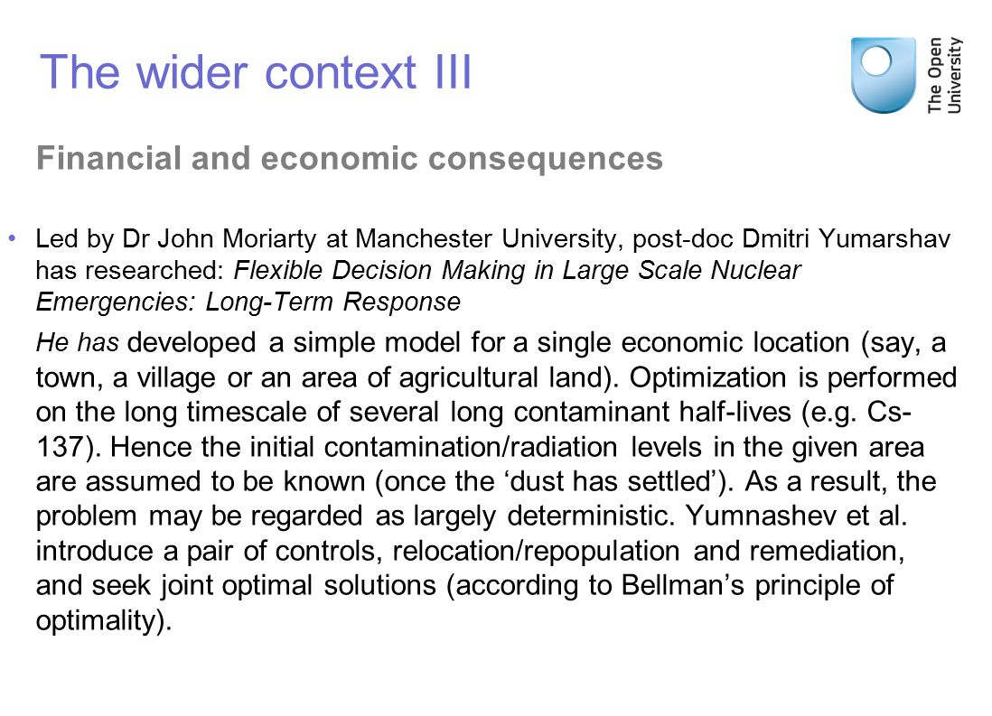 Financial and economic consequences Led by Dr John Moriarty at Manchester University, post-doc Dmitri Yumarshav has researched: Flexible Decision Making in Large Scale Nuclear Emergencies: Long-Term Response He has developed a simple model for a single economic location (say, a town, a village or an area of agricultural land).