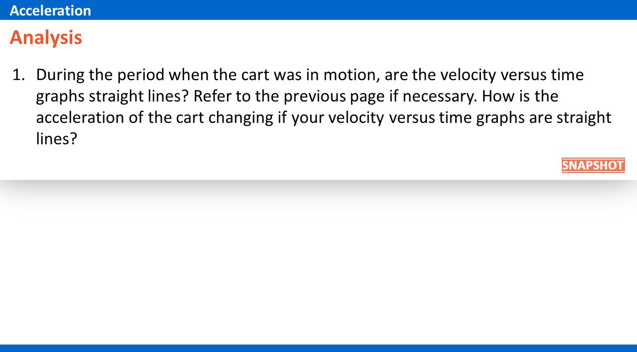 1.During the period when the cart was in motion, are the velocity versus time graphs straight lines.