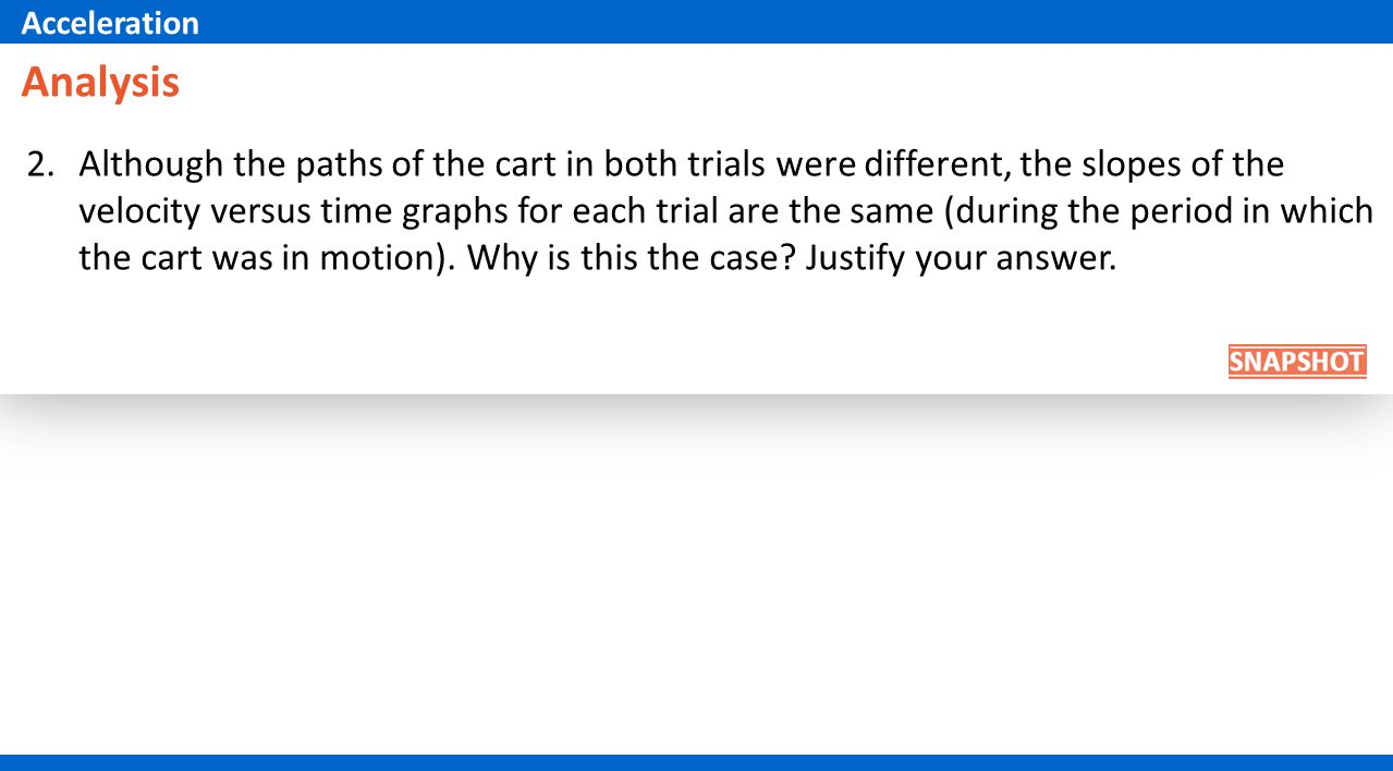 2.Although the paths of the cart in both trials were different, the slopes of the velocity versus time graphs for each trial are the same (during the