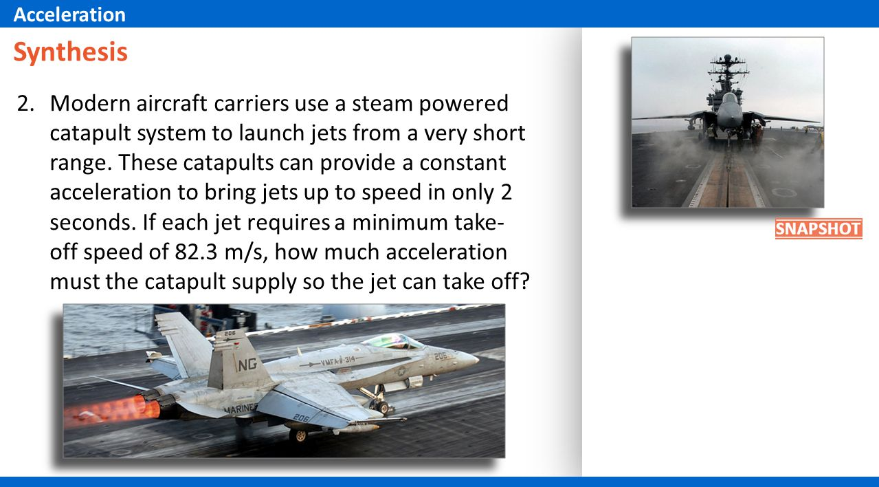 2.Modern aircraft carriers use a steam powered catapult system to launch jets from a very short range. These catapults can provide a constant accelera