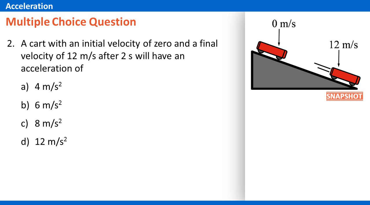 Multiple Choice Question 2.A cart with an initial velocity of zero and a final velocity of 12 m/s after 2 s will have an acceleration of a)4 m/s 2 b)6