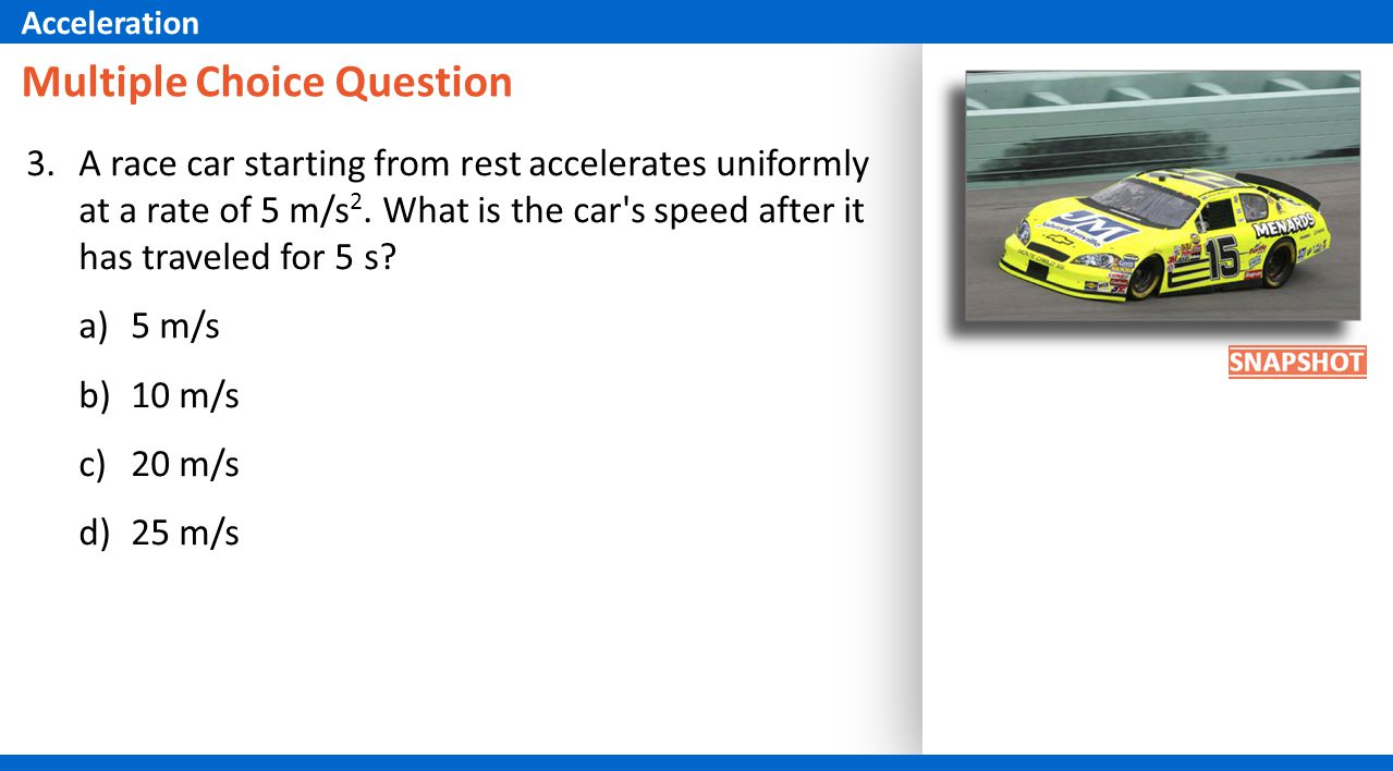 Multiple Choice Question 3.A race car starting from rest accelerates uniformly at a rate of 5 m/s 2. What is the car's speed after it has traveled for
