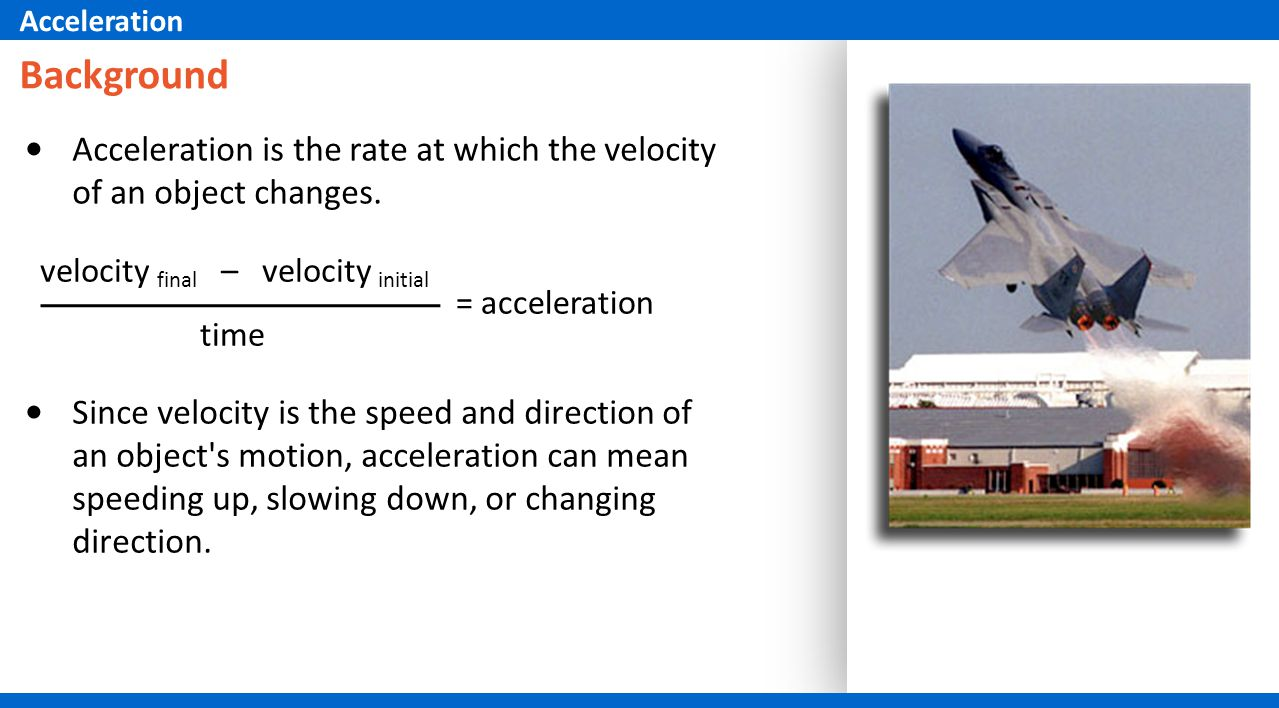 Background Acceleration is the rate at which the velocity of an object changes.