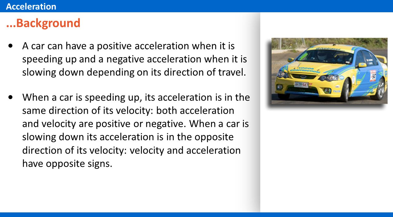 When a car is speeding up, its acceleration is in the same direction of its velocity: both acceleration and velocity are positive or negative. When a