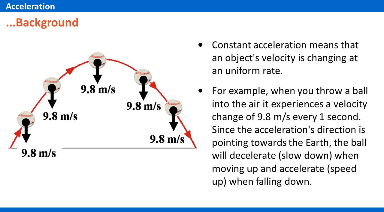 Constant acceleration means that an object's velocity is changing at an uniform rate. For example, when you throw a ball into the air it experiences a