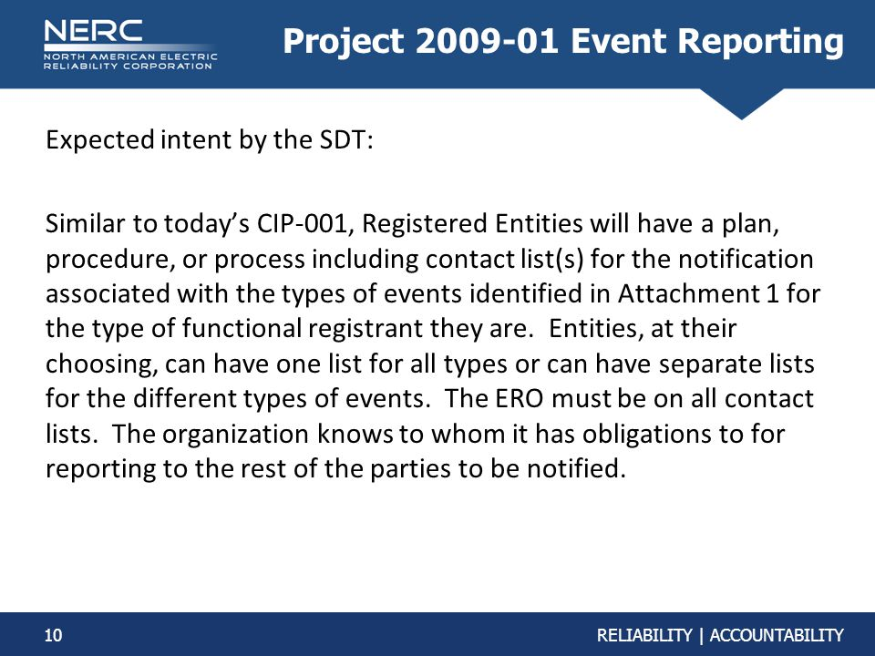 10RELIABILITY | ACCOUNTABILITY Project 2009-01 Event Reporting Expected intent by the SDT: Similar to today's CIP-001, Registered Entities will have a plan, procedure, or process including contact list(s) for the notification associated with the types of events identified in Attachment 1 for the type of functional registrant they are.