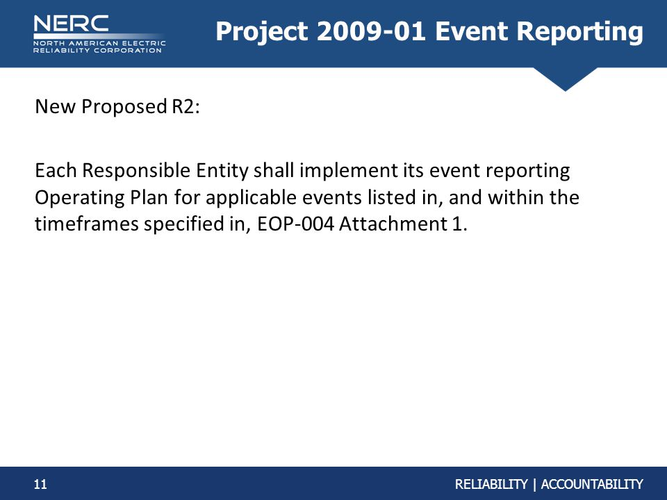 11RELIABILITY | ACCOUNTABILITY Project 2009-01 Event Reporting New Proposed R2: Each Responsible Entity shall implement its event reporting Operating