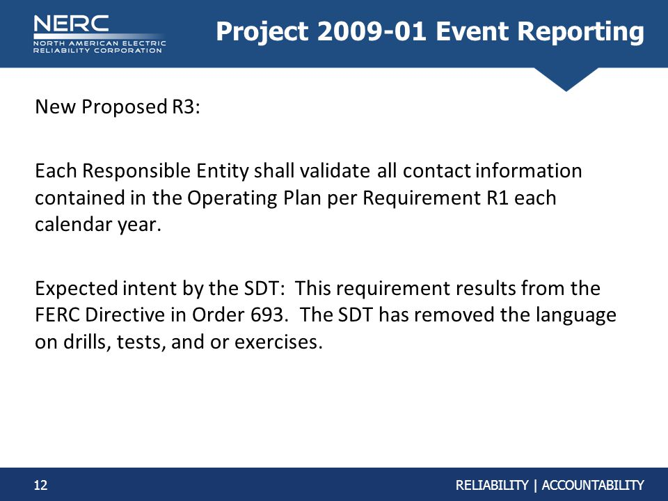 12RELIABILITY | ACCOUNTABILITY Project 2009-01 Event Reporting New Proposed R3: Each Responsible Entity shall validate all contact information contain