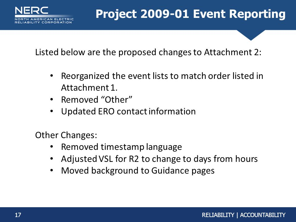 17RELIABILITY | ACCOUNTABILITY Project 2009-01 Event Reporting Listed below are the proposed changes to Attachment 2: Reorganized the event lists to m