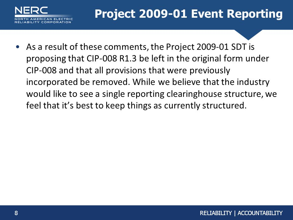 8RELIABILITY | ACCOUNTABILITY Project 2009-01 Event Reporting As a result of these comments, the Project 2009-01 SDT is proposing that CIP-008 R1.3 be