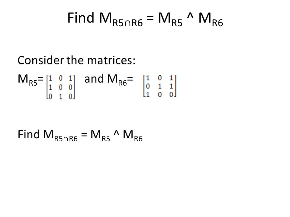 Find M R5∩R6 = M R5 ^ M R6 Consider the matrices: M R5 = and M R6 = Find M R5∩R6 = M R5 ^ M R6