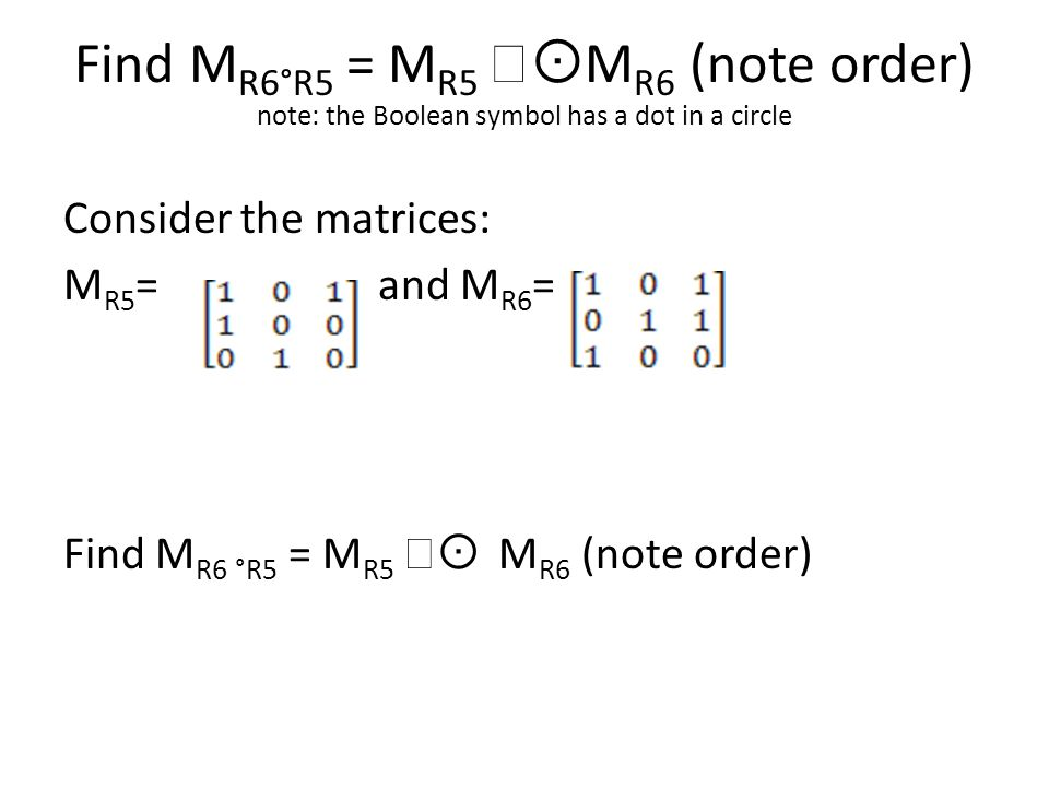 Find M R6°R5 = M R5   M R6 (note order) note: the Boolean symbol has a dot in a circle Consider the matrices: M R5 = and M R6 = Find M R6 °R5 = M R5   M R6 (note order)