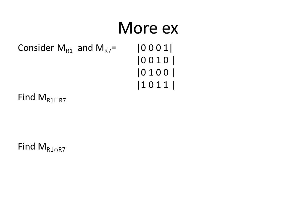 More ex Consider M R1 and M R7 = |0 0 0 1| |0 0 1 0 | |0 1 0 0 | |1 0 1 1 | Find M R1  R7 Find M R1∩R7