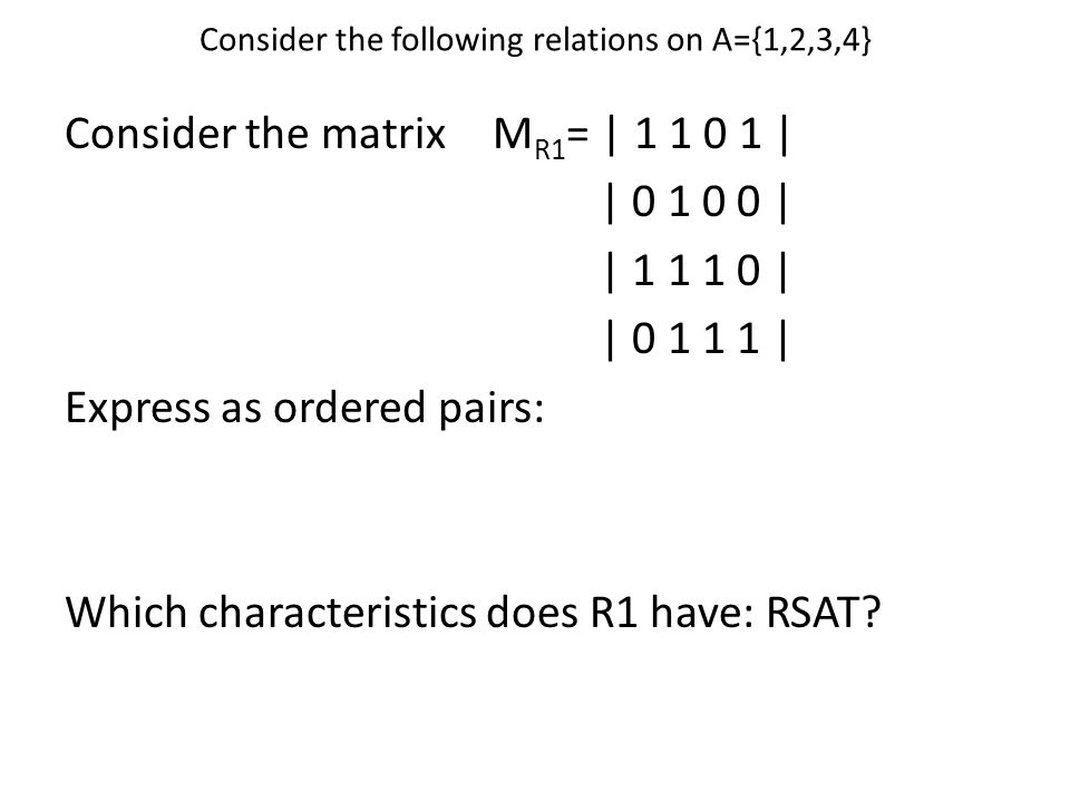 Consider the following relations on A={1,2,3,4} Consider the matrixM R1 = | 1 1 0 1 | | 0 1 0 0 | | 1 1 1 0 | | 0 1 1 1 | Express as ordered pairs: Which characteristics does R1 have: RSAT?