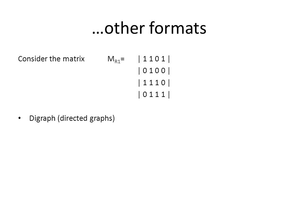 …other formats Consider the matrixM R1 = | 1 1 0 1 | | 0 1 0 0 | | 1 1 1 0 | | 0 1 1 1 | Digraph (directed graphs)
