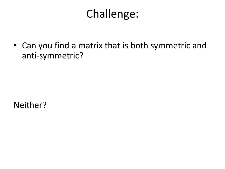 Challenge: Can you find a matrix that is both symmetric and anti-symmetric? Neither?