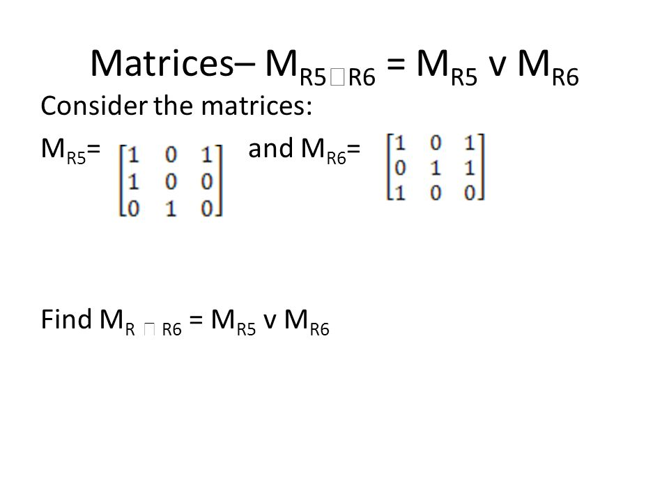 Matrices– M R5  R6 = M R5 v M R6 Consider the matrices: M R5 = and M R6 = Find M R  R6 = M R5 v M R6