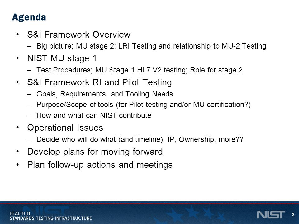2 Agenda S&I Framework Overview –Big picture; MU stage 2; LRI Testing and relationship to MU-2 Testing NIST MU stage 1 –Test Procedures; MU Stage 1 HL7 V2 testing; Role for stage 2 S&I Framework RI and Pilot Testing –Goals, Requirements, and Tooling Needs –Purpose/Scope of tools (for Pilot testing and/or MU certification?) –How and what can NIST contribute Operational Issues –Decide who will do what (and timeline), IP, Ownership, more?.