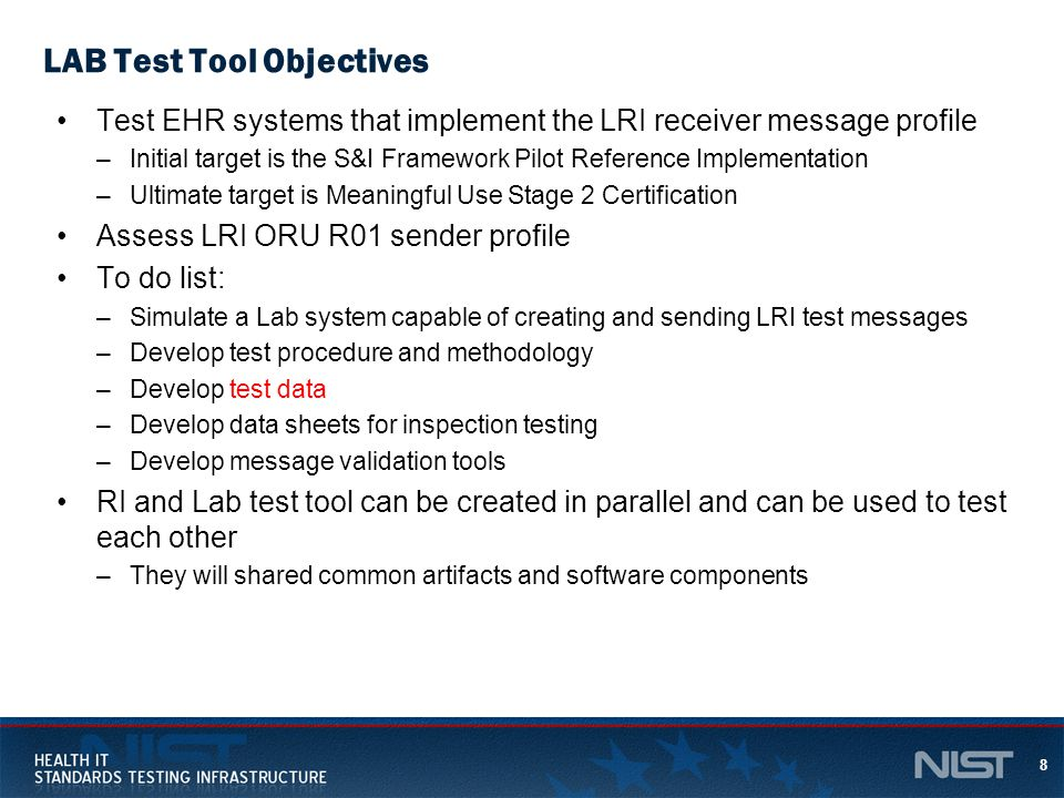 8 LAB Test Tool Objectives Test EHR systems that implement the LRI receiver message profile –Initial target is the S&I Framework Pilot Reference Implementation –Ultimate target is Meaningful Use Stage 2 Certification Assess LRI ORU R01 sender profile To do list: –Simulate a Lab system capable of creating and sending LRI test messages –Develop test procedure and methodology –Develop test data –Develop data sheets for inspection testing –Develop message validation tools RI and Lab test tool can be created in parallel and can be used to test each other –They will shared common artifacts and software components