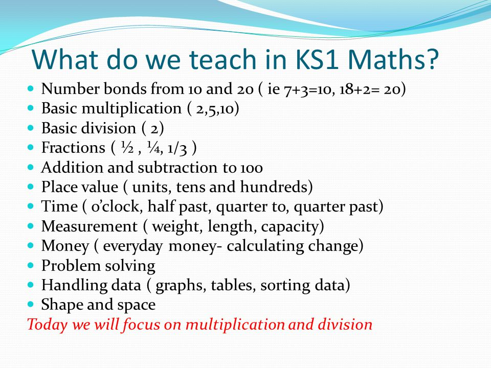 What do we teach in KS1 Maths? Number bonds from 10 and 20 ( ie 7+3=10, 18+2= 20) Basic multiplication ( 2,5,10) Basic division ( 2) Fractions ( ½, ¼,