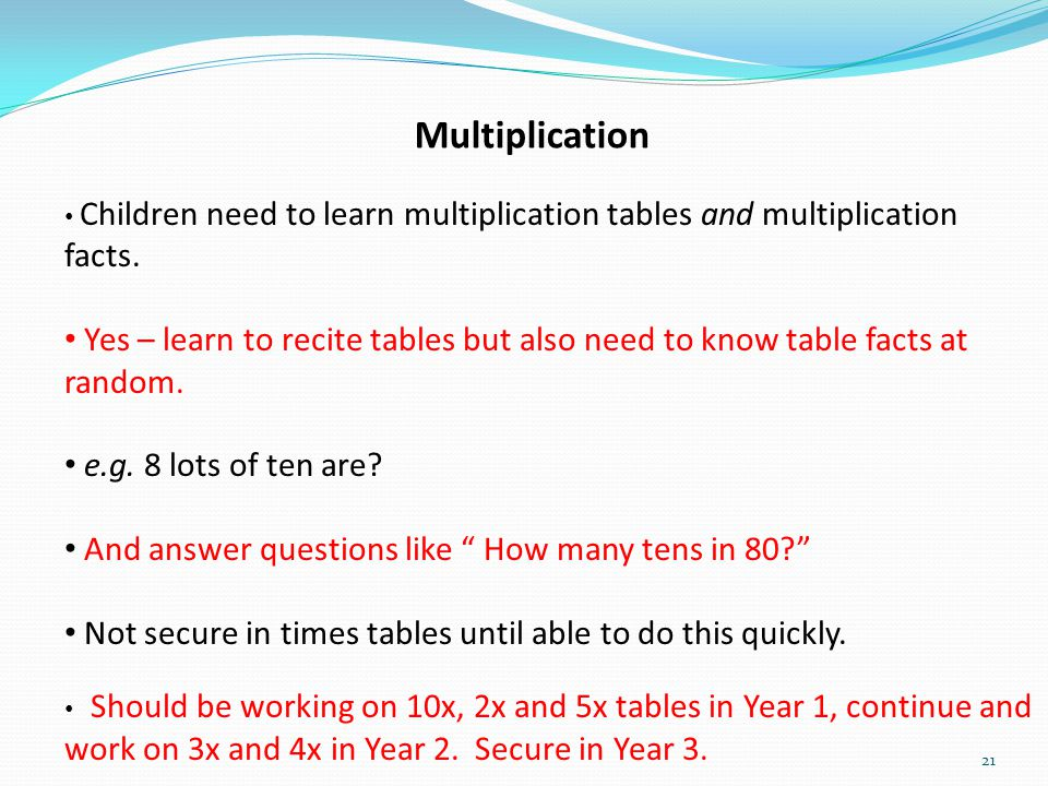 21 Multiplication Children need to learn multiplication tables and multiplication facts. Yes – learn to recite tables but also need to know table fact