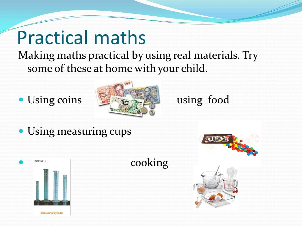 Practical maths Making maths practical by using real materials. Try some of these at home with your child. Using coins using food Using measuring cups