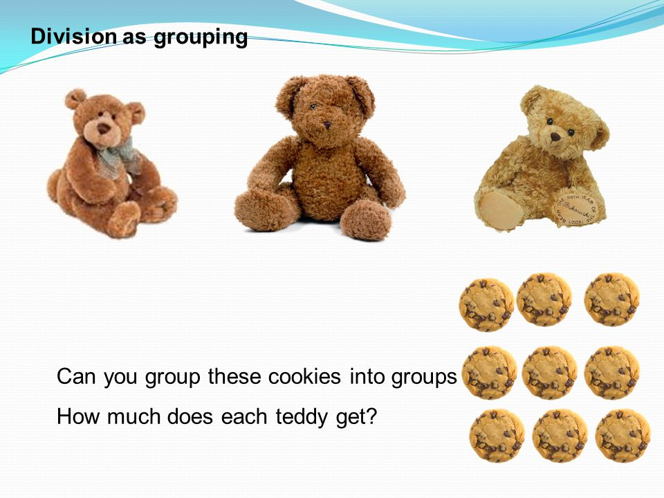 Division as grouping Can you group these cookies into groups of 3? How much does each teddy get?