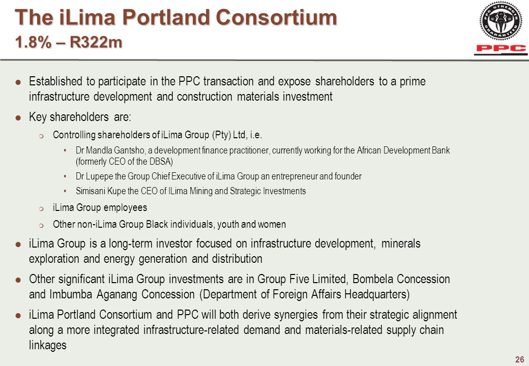 26 Established to participate in the PPC transaction and expose shareholders to a prime infrastructure development and construction materials investment Key shareholders are:  Controlling shareholders of iLima Group (Pty) Ltd, i.e.