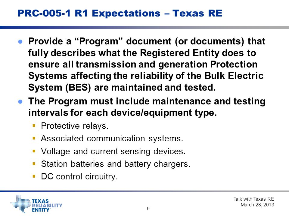 9 PRC-005-1 R1 Expectations – Texas RE ●Provide a Program document (or documents) that fully describes what the Registered Entity does to ensure all transmission and generation Protection Systems affecting the reliability of the Bulk Electric System (BES) are maintained and tested.