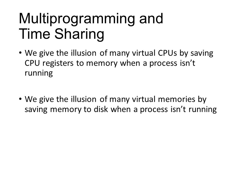 Multiprogramming and Time Sharing We give the illusion of many virtual CPUs by saving CPU registers to memory when a process isn't running We give the illusion of many virtual memories by saving memory to disk when a process isn't running