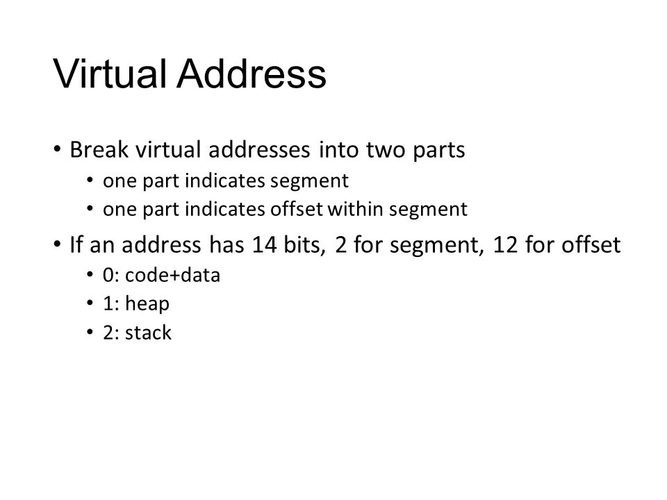 Virtual Address Break virtual addresses into two parts one part indicates segment one part indicates offset within segment If an address has 14 bits, 2 for segment, 12 for offset 0: code+data 1: heap 2: stack
