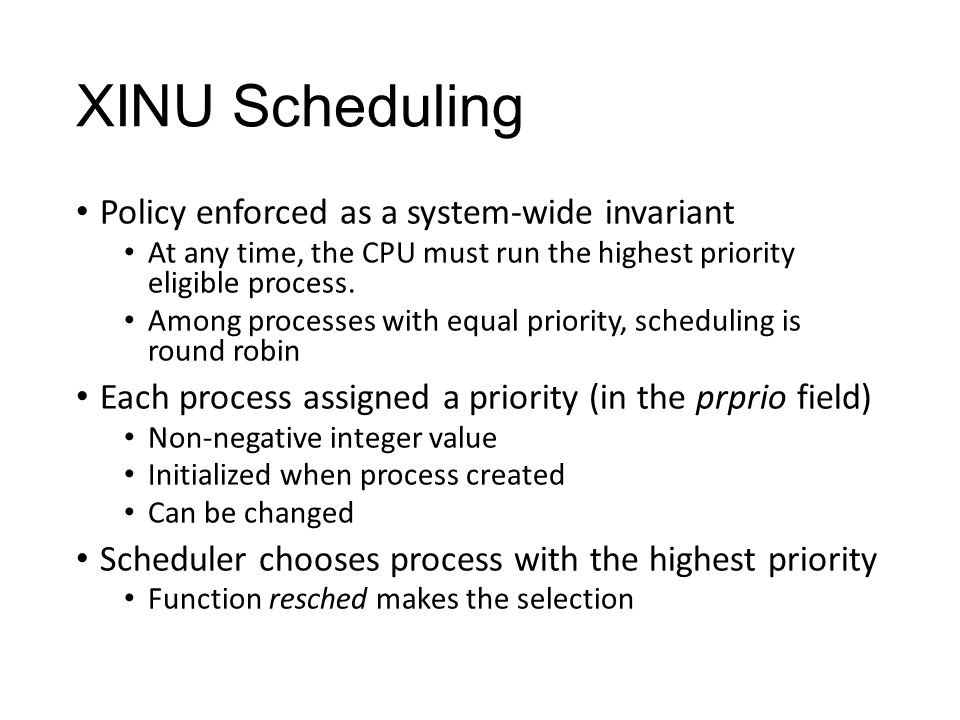 XINU Scheduling Policy enforced as a system-wide invariant At any time, the CPU must run the highest priority eligible process.