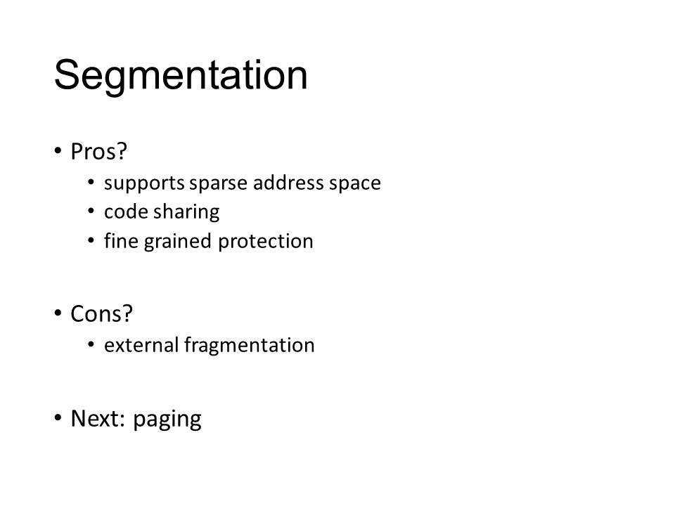 Segmentation Pros. supports sparse address space code sharing fine grained protection Cons.