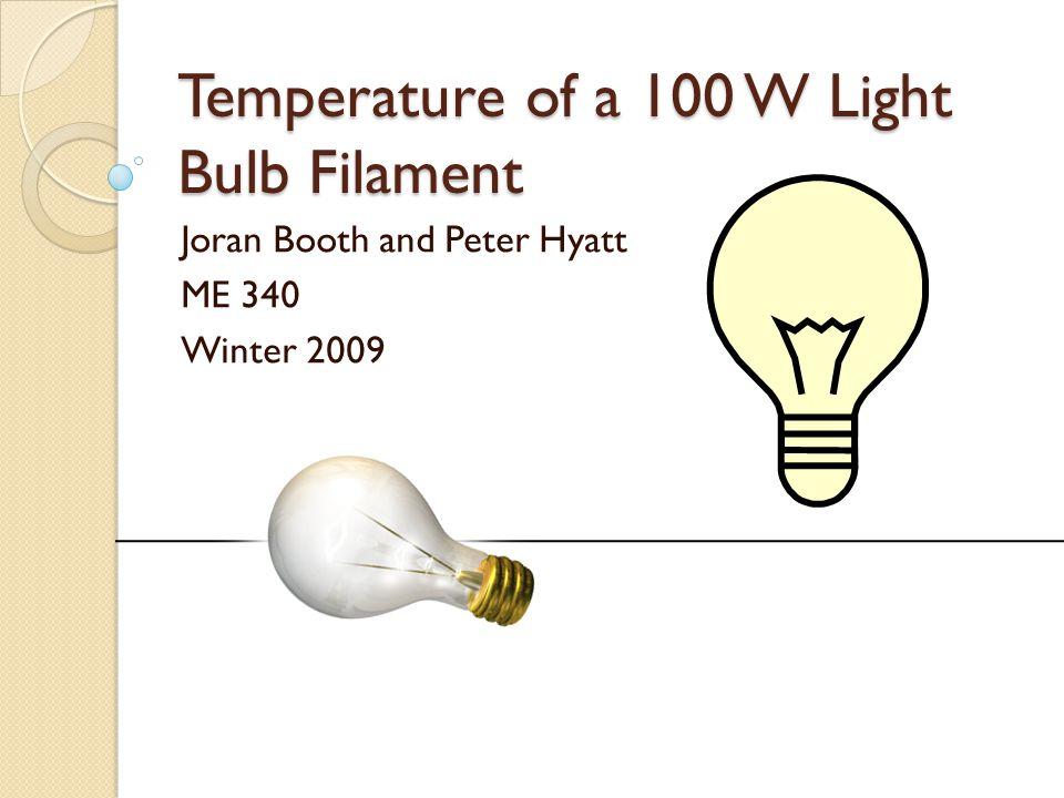 Temperature of a 100 W Light Bulb Filament Joran Booth and Peter Hyatt ME 340 Winter 2009