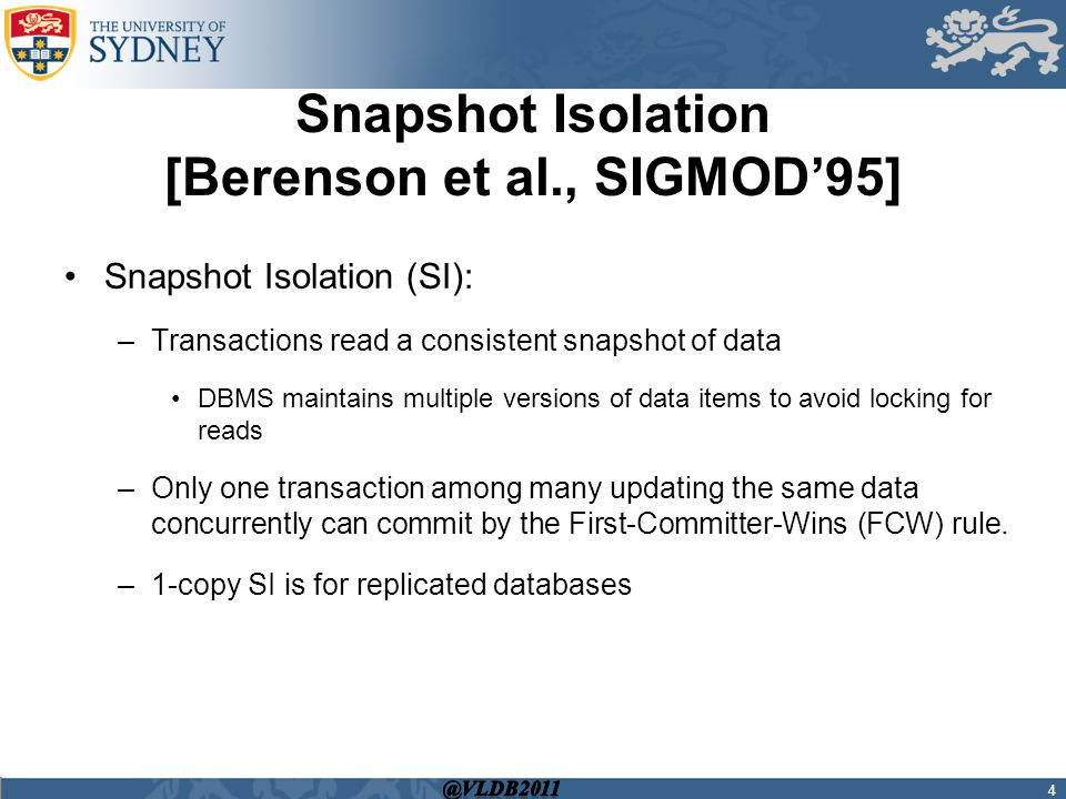 Snapshot Isolation [Berenson et al., SIGMOD'95] Snapshot Isolation (SI): –Transactions read a consistent snapshot of data DBMS maintains multiple versions of data items to avoid locking for reads –Only one transaction among many updating the same data concurrently can commit by the First-Committer-Wins (FCW) rule.