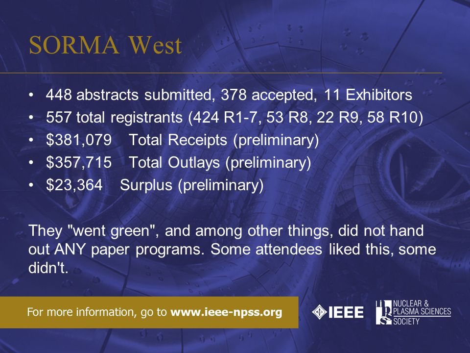 SORMA West 448 abstracts submitted, 378 accepted, 11 Exhibitors 557 total registrants (424 R1-7, 53 R8, 22 R9, 58 R10) $381,079 Total Receipts (preliminary) $357,715 Total Outlays (preliminary) $23,364 Surplus (preliminary) They went green , and among other things, did not hand out ANY paper programs.