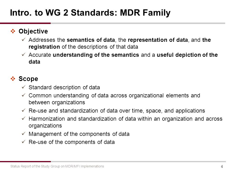 Intro. to WG 2 Standards: MDR Family  Objective Addresses the semantics of data, the representation of data, and the registration of the descriptions