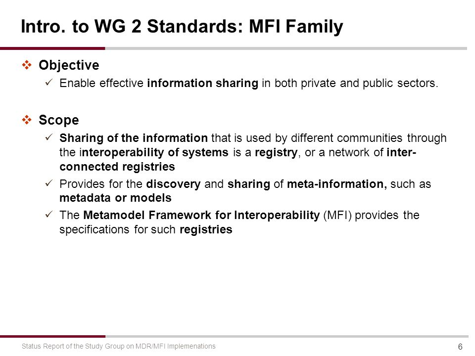 Intro. to WG 2 Standards: MFI Family  Objective Enable effective information sharing in both private and public sectors.  Scope Sharing of the infor