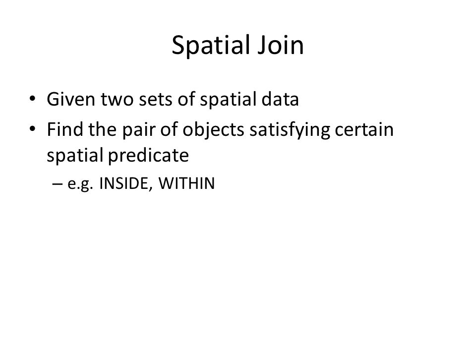 Spatial Join Given two sets of spatial data Find the pair of objects satisfying certain spatial predicate – e.g.