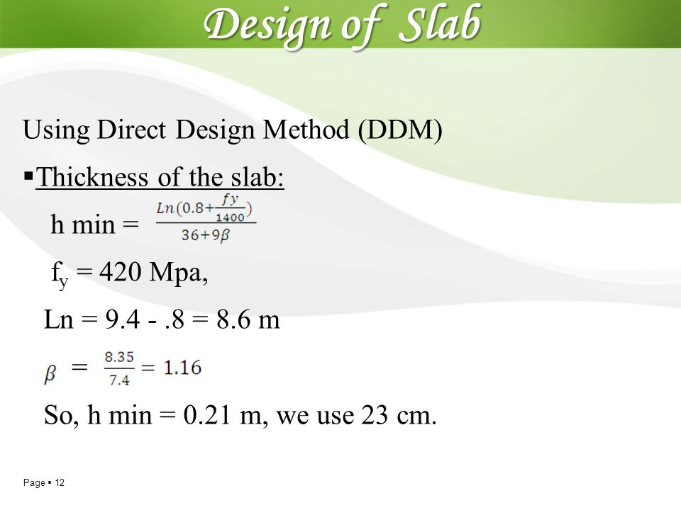 Page  12 Design of Slab Using Direct Design Method (DDM)  Thickness of the slab: h min = f y = 420 Mpa, Ln = 9.4 -.8 = 8.6 m = So, h min = 0.21 m, w